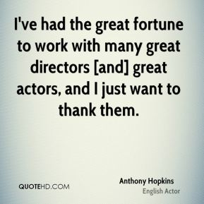 Anthony Hopkins - I've had the great fortune to work with many great directors [and] great actors, and I just want to thank them.