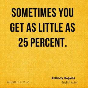 Sometimes you get as little as 25 percent.