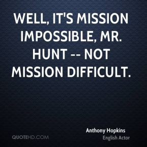 Well, it's mission impossible, Mr. Hunt -- not mission difficult.