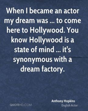 When I became an actor my dream was ... to come here to Hollywood. You know Hollywood is a state of mind ... it's synonymous with a dream factory.