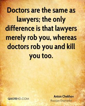 Doctors are the same as lawyers; the only difference is that lawyers merely rob you, whereas doctors rob you and kill you too.