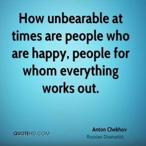 How unbearable at times are people who are happy, people for whom everything works out.