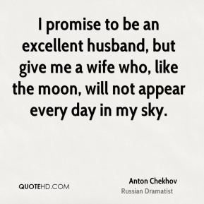 I promise to be an excellent husband, but give me a wife who, like the moon, will not appear every day in my sky.