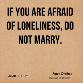 If you are afraid of loneliness, do not marry.