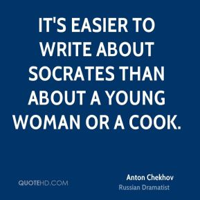It's easier to write about Socrates than about a young woman or a cook.