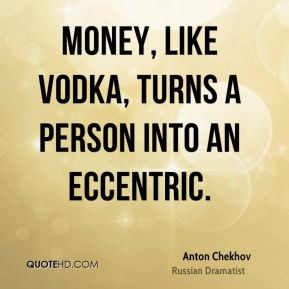 Money, like vodka, turns a person into an eccentric.