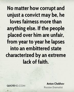 Anton Chekhov - No matter how corrupt and unjust a convict may be, he loves fairness more than anything else. If the people placed over him are unfair, from year to year he lapses into an embittered state characterized by an extreme lack of faith.