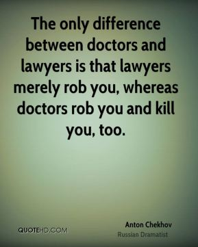 Anton Chekhov - The only difference between doctors and lawyers is that lawyers merely rob you, whereas doctors rob you and kill you, too.