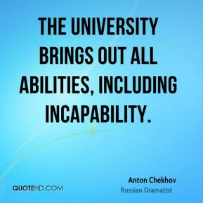 Anton Chekhov - The University brings out all abilities, including incapability.