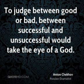 Anton Chekhov - To judge between good or bad, between successful and unsuccessful would take the eye of a God.