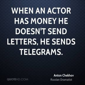 Anton Chekhov - When an actor has money he doesn't send letters, he sends telegrams.