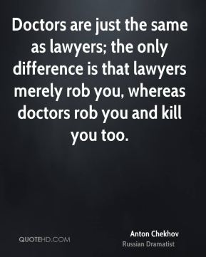 Anton Chekhov - Doctors are just the same as lawyers; the only difference is that lawyers merely rob you, whereas doctors rob you and kill you too.