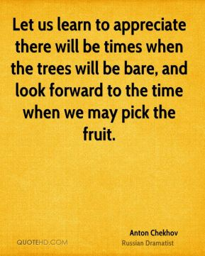 Let us learn to appreciate there will be times when the trees will be bare, and look forward to the time when we may pick the fruit.