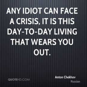 Any idiot can face a crisis, it is this day-to-day living that wears you out.