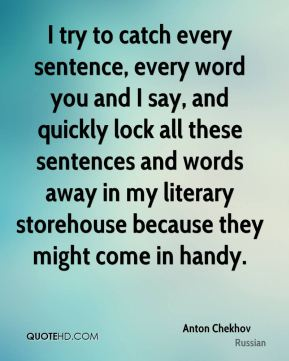Anton Chekhov - I try to catch every sentence, every word you and I say, and quickly lock all these sentences and words away in my literary storehouse because they might come in handy.