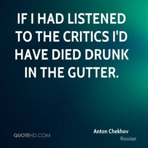 Anton Chekhov - If I had listened to the critics I'd have died drunk in the gutter.