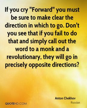 If you cry ''Forward'' you must be sure to make clear the direction in which to go. Don't you see that if you fail to do that and simply call out the word to a monk and a revolutionary, they will go in precisely opposite directions?