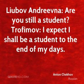 Liubov Andreevna: Are you still a student? Trofimov: I expect I shall be a student to the end of my days.