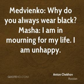 Medvienko: Why do you always wear black? Masha: I am in mourning for my life. I am unhappy.