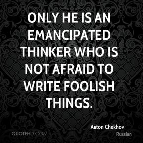 Only he is an emancipated thinker who is not afraid to write foolish things.