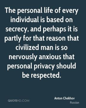 The personal life of every individual is based on secrecy, and perhaps it is partly for that reason that civilized man is so nervously anxious that personal privacy should be respected.