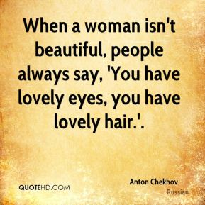 When a woman isn't beautiful, people always say, 'You have lovely eyes, you have lovely hair.'.