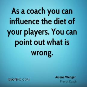 Arsene Wenger - As a coach you can influence the diet of your players. You can point out what is wrong.