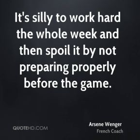 Arsene Wenger - It's silly to work hard the whole week and then spoil it by not preparing properly before the game.