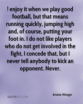 ! enjoy it when we play good football, but that means running quickly, jumping high and, of course, putting your foot in. I do not like players who do not get involved in the fight, I concede that, but I never tell anybody to kick an opponent. Never.