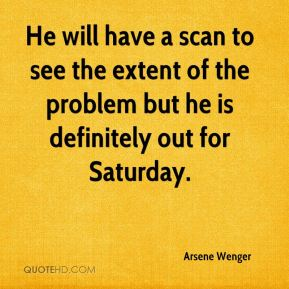 He will have a scan to see the extent of the problem but he is definitely out for Saturday.