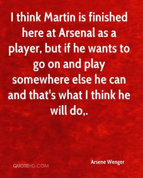 I think Martin is finished here at Arsenal as a player, but if he wants to go on and play somewhere else he can and that's what I think he will do.