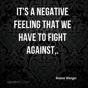 It's a negative feeling that we have to fight against.