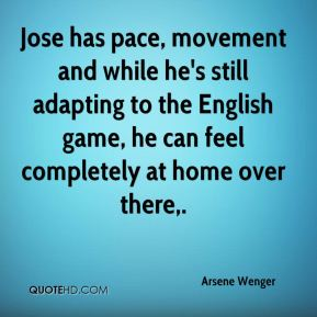 Arsene Wenger - Jose has pace, movement and while he's still adapting to the English game, he can feel completely at home over there.