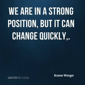 We are in a strong position, but it can change quickly.