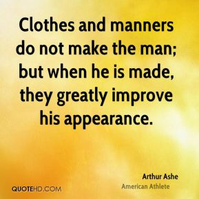 Clothes and manners do not make the man; but when he is made, they greatly improve his appearance.