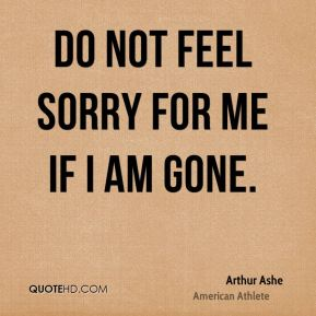 Do not feel sorry for me if I am gone.