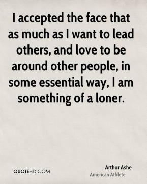 Arthur Ashe - I accepted the face that as much as I want to lead others, and love to be around other people, in some essential way, I am something of a loner.