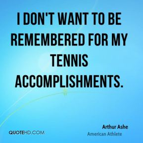 I don't want to be remembered for my tennis accomplishments.