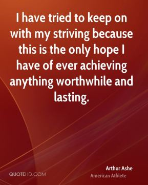 Arthur Ashe - I have tried to keep on with my striving because this is the only hope I have of ever achieving anything worthwhile and lasting.
