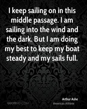 Arthur Ashe - I keep sailing on in this middle passage. I am sailing into the wind and the dark. But I am doing my best to keep my boat steady and my sails full.
