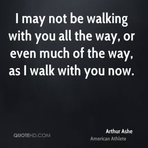 I may not be walking with you all the way, or even much of the way, as I walk with you now.