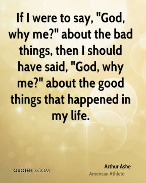 """If I were to say, """"God, why me?"""" about the bad things, then I should have said, """"God, why me?"""" about the good things that happened in my life."""