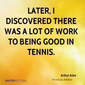 Arthur Ashe - Later, I discovered there was a lot of work to being good in tennis.