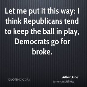 Arthur Ashe - Let me put it this way: I think Republicans tend to keep the ball in play, Democrats go for broke.