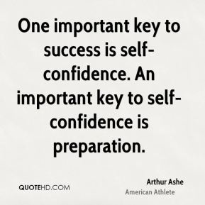 Arthur Ashe - One important key to success is self-confidence. An important key to self-confidence is preparation.