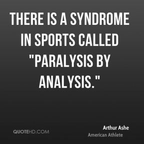 "Arthur Ashe - There is a syndrome in sports called ""paralysis by analysis."""