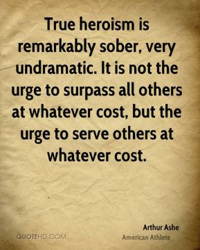 Arthur Ashe - True heroism is remarkably sober, very undramatic. It is not the urge to surpass all others at whatever cost, but the urge to serve others at whatever cost.