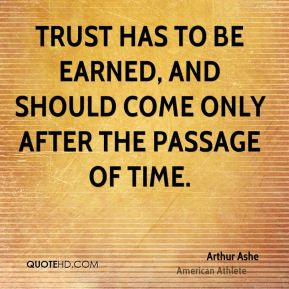 Arthur Ashe - Trust has to be earned, and should come only after the passage of time.