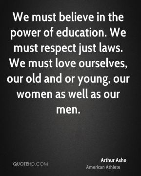 Arthur Ashe - We must believe in the power of education. We must respect just laws. We must love ourselves, our old and or young, our women as well as our men.