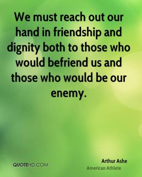 Arthur Ashe - We must reach out our hand in friendship and dignity both to those who would befriend us and those who would be our enemy.